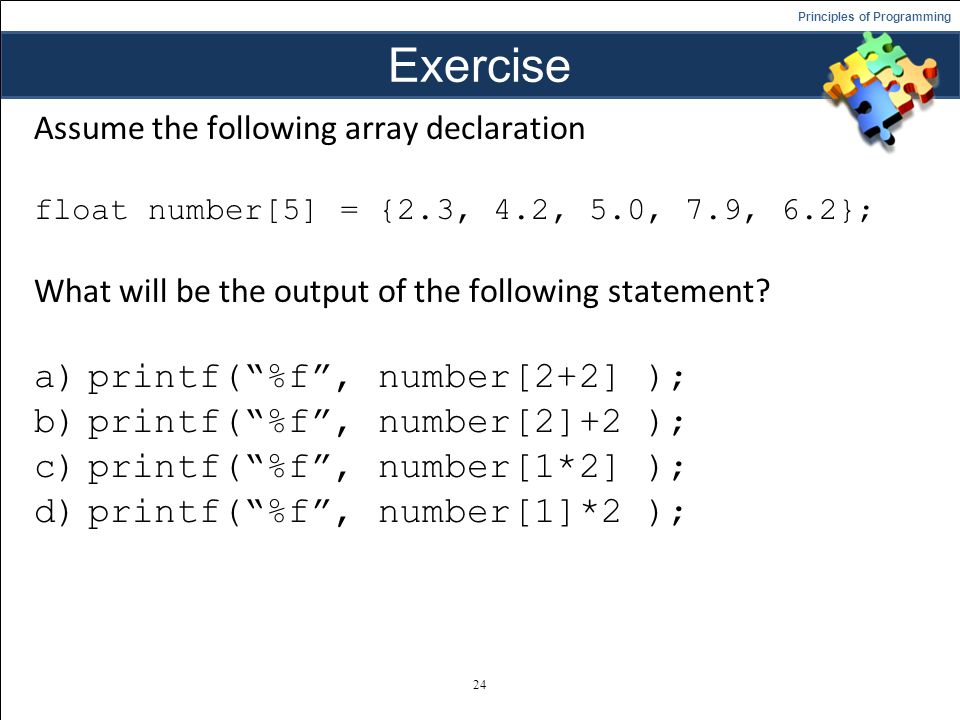 Exercise printf( %f , number[2+2] ); printf( %f , number[2]+2 );